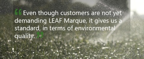Even though our customers are not yet demanding LEAF Marque, it gives us a standard, in terms of environmental quality - Jon Hammond